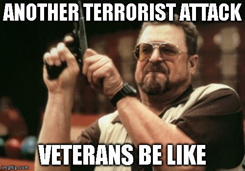Am I The Only One Around Here Meme | ANOTHER TERRORIST ATTACK VETERANS BE LIKE | image tagged in memes,am i the only one around here | made w/ Imgflip meme maker
