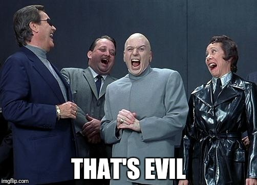 evil laughing group | THAT'S EVIL | image tagged in evil laughing group | made w/ Imgflip meme maker