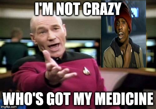 Picard Wtf | I'M NOT CRAZY WHO'S GOT MY MEDICINE | image tagged in memes,picard wtf,captain picard,picard,excited picard | made w/ Imgflip meme maker