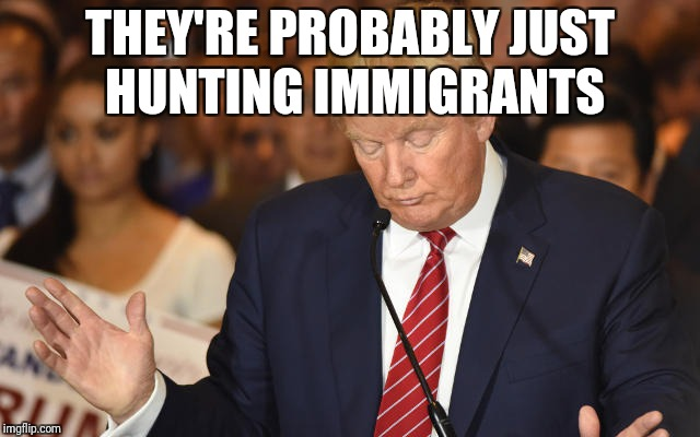 Trump Drops Ball | THEY'RE PROBABLY JUST HUNTING IMMIGRANTS | image tagged in trump drops ball | made w/ Imgflip meme maker