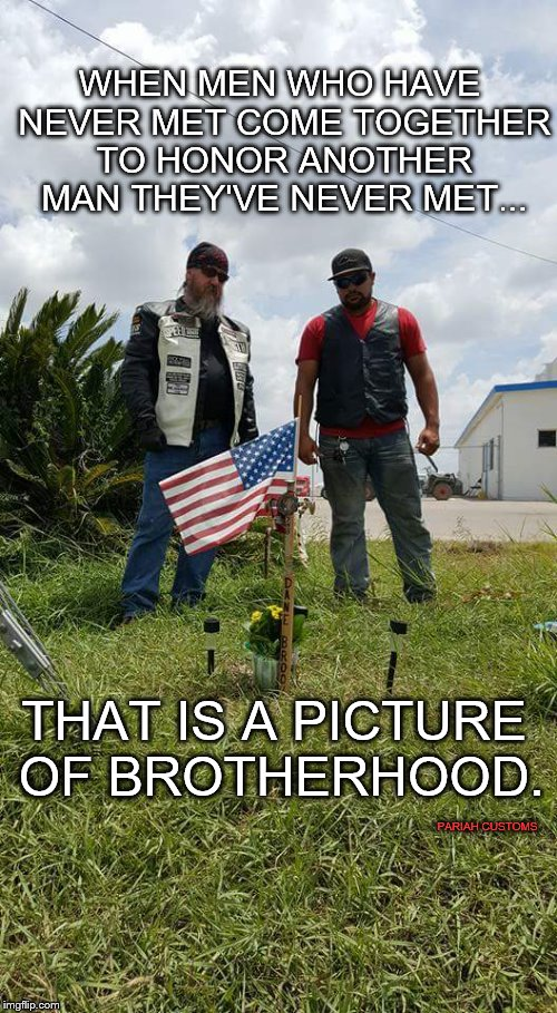 WHEN MEN WHO HAVE NEVER MET COME TOGETHER TO HONOR ANOTHER MAN THEY'VE NEVER MET... THAT IS A PICTURE OF BROTHERHOOD. PARIAH CUSTOMS | image tagged in brotherhood,outsiders,bike life | made w/ Imgflip meme maker