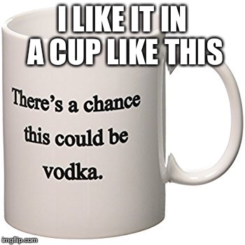 I LIKE IT IN A CUP LIKE THIS | made w/ Imgflip meme maker