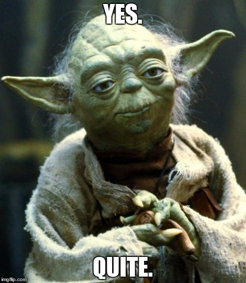 Star Wars Yoda Meme | YES. QUITE. | image tagged in memes,star wars yoda | made w/ Imgflip meme maker