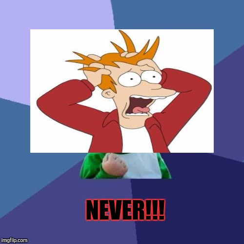 NEVER!!! | made w/ Imgflip meme maker