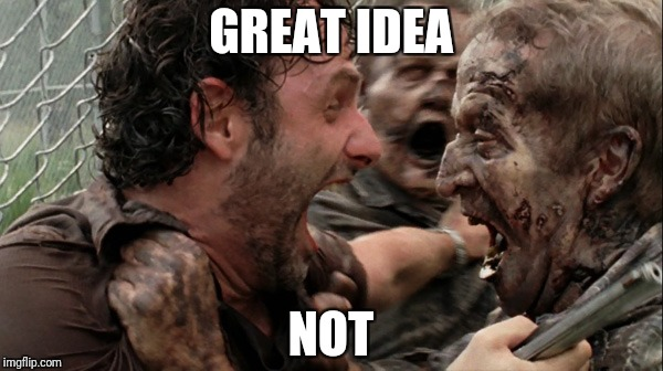 The Walking Dead Screaming | GREAT IDEA NOT | image tagged in the walking dead screaming | made w/ Imgflip meme maker