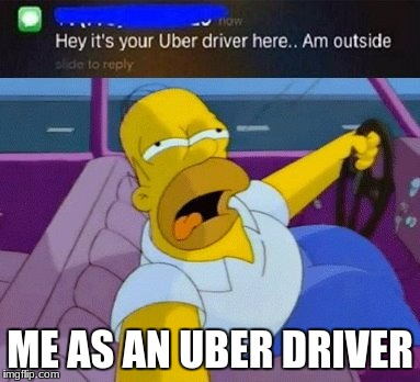 ME AS AN UBER DRIVER | image tagged in homer simpson | made w/ Imgflip meme maker