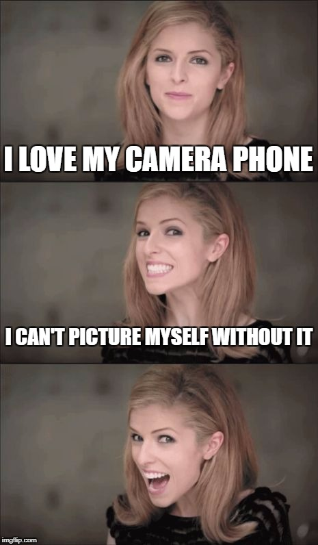 ah, the wonderful, awesome, always-used cell phone camera! | I LOVE MY CAMERA PHONE I CAN'T PICTURE MYSELF WITHOUT IT | image tagged in memes,bad pun anna kendrick,cell phone,camera | made w/ Imgflip meme maker