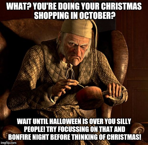 Scrooge annoyed by people doing their Christmas shopping in October! | WHAT? YOU'RE DOING YOUR CHRISTMAS SHOPPING IN OCTOBER? WAIT UNTIL HALLOWEEN IS OVER YOU SILLY PEOPLE! TRY FOCUSSING ON THAT AND BONFIRE NIGH | image tagged in scumbag scrooge,scrooge annoyed,scrooge | made w/ Imgflip meme maker