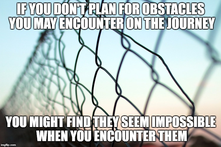 Plan for the Road Ahead | IF YOU DON'T PLAN FOR OBSTACLES YOU MAY ENCOUNTER ON THE JOURNEY YOU MIGHT FIND THEY SEEM IMPOSSIBLE WHEN YOU ENCOUNTER THEM | image tagged in obstacless,relationships,grief,life journey,inspiration,hope | made w/ Imgflip meme maker