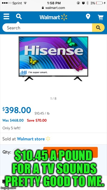 How much was your TV per pound? | $10.45 A POUND FOR A TV SOUNDS PRETTY GOOD TO ME. | image tagged in memes,walmart,coolermommy,by the pound | made w/ Imgflip meme maker