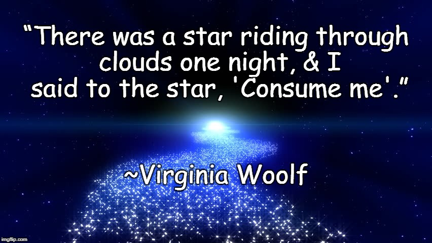 "Starlight | ""There was a star riding through clouds one night, & I said to the star, 'Consume me'."" ~Virginia Woolf 
