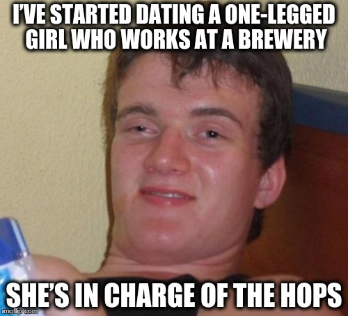 10 Guy Meme | I'VE STARTED DATING A ONE-LEGGED GIRL WHO WORKS AT A BREWERY SHE'S IN CHARGE OF THE HOPS | image tagged in memes,10 guy | made w/ Imgflip meme maker