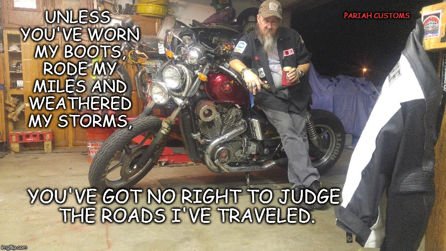 UNLESS YOU'VE WORN MY BOOTS, RODE MY MILES AND WEATHERED MY STORMS, YOU'VE GOT NO RIGHT TO JUDGE THE ROADS I'VE TRAVELED. PARIAH CUSTOMS | image tagged in outsiders,bike life,pariah customs | made w/ Imgflip meme maker
