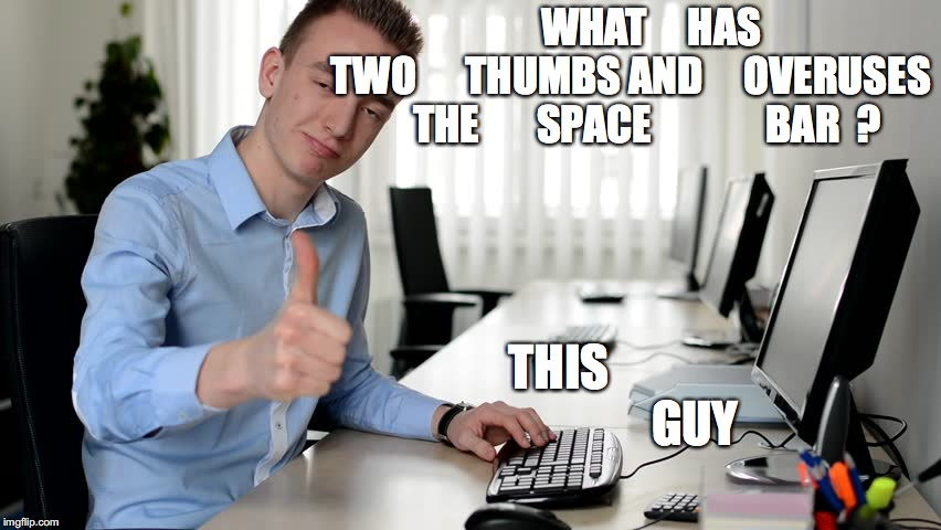 Typing 101 | WHAT     HAS        TWO      THUMBS AND     OVERUSES      THE       SPACE              BAR  ? THIS                            GUY | image tagged in thumbs,space bar,typing | made w/ Imgflip meme maker