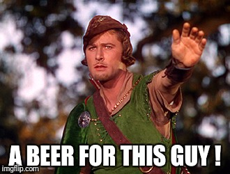A beer for this Guy ! | A BEER FOR THIS GUY ! | image tagged in beer,robin hood | made w/ Imgflip meme maker