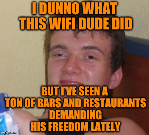 10 Guy Meme | I DUNNO WHAT THIS WIFI DUDE DID BUT I'VE SEEN A TON OF BARS AND RESTAURANTS DEMANDING HIS FREEDOM LATELY | image tagged in memes,10 guy | made w/ Imgflip meme maker