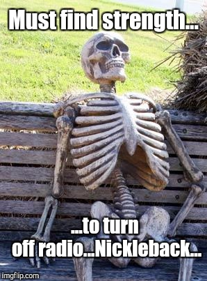 WHAT IS THAT AWFUL SONG? I'M ALREADY FEELING UNWELL... :D | Must find strength... ...to turn off radio...Nickleback... | image tagged in memes,waiting skeleton,funny,music,radio,humor | made w/ Imgflip meme maker