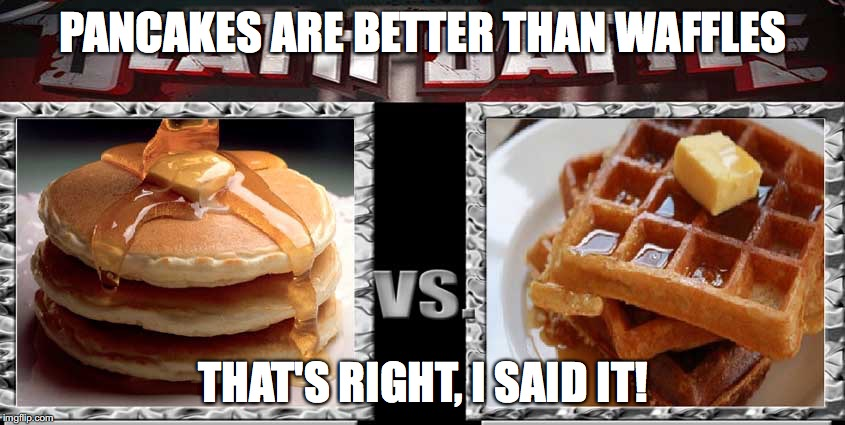 Pancakes vs Waffles | PANCAKES ARE BETTER THAN WAFFLES THAT'S RIGHT, I SAID IT! | image tagged in waffles,pancakes | made w/ Imgflip meme maker