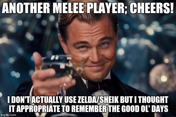 Leonardo Dicaprio Cheers Meme | ANOTHER MELEE PLAYER; CHEERS! I DON'T ACTUALLY USE ZELDA/SHEIK BUT I THOUGHT IT APPROPRIATE TO REMEMBER THE GOOD OL' DAYS | image tagged in memes,leonardo dicaprio cheers | made w/ Imgflip meme maker