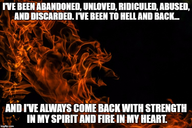 Be the Fire of Life | I'VE BEEN ABANDONED, UNLOVED, RIDICULED, ABUSED, AND DISCARDED. I'VE BEEN TO HELL AND BACK... AND I'VE ALWAYS COME BACK WITH STRENGTH IN MY  | image tagged in hope,overcoming abuse,fire,survival,grief,inspiration | made w/ Imgflip meme maker