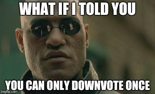 Matrix Morpheus Meme | WHAT IF I TOLD YOU YOU CAN ONLY DOWNVOTE ONCE | image tagged in memes,matrix morpheus | made w/ Imgflip meme maker