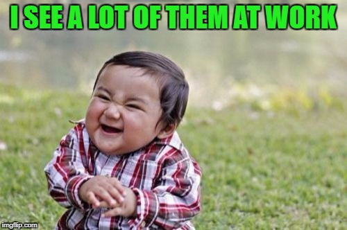 Evil Toddler Meme | I SEE A LOT OF THEM AT WORK | image tagged in memes,evil toddler | made w/ Imgflip meme maker