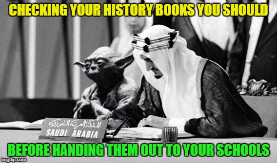 Official Saudi-Arabian history book shows Yoda next to King Faisal, who signs the UN-Charter in 1945 | CHECKING YOUR HISTORY BOOKS YOU SHOULD BEFORE HANDING THEM OUT TO YOUR SCHOOLS | image tagged in funny,memes,fail,yoda,star wars,saudi arabia | made w/ Imgflip meme maker
