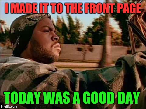 Today Was A Good Day Meme | I MADE IT TO THE FRONT PAGE TODAY WAS A GOOD DAY | image tagged in memes,today was a good day,front page,thanks | made w/ Imgflip meme maker
