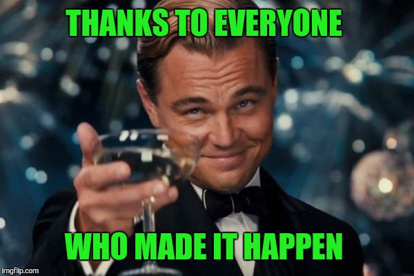 Leonardo Dicaprio Cheers Meme | THANKS TO EVERYONE WHO MADE IT HAPPEN | image tagged in memes,leonardo dicaprio cheers | made w/ Imgflip meme maker