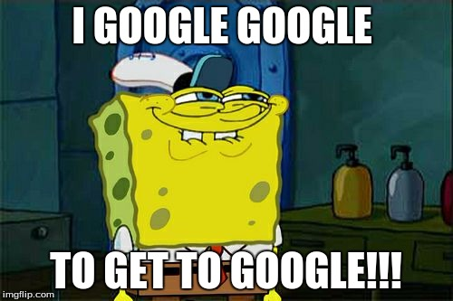 Dont You Squidward Meme | I GOOGLE GOOGLE TO GET TO GOOGLE!!! | image tagged in memes,dont you squidward | made w/ Imgflip meme maker