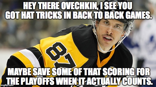 HEY THERE OVECHKIN, I SEE YOU GOT HAT TRICKS IN BACK TO BACK GAMES. MAYBE SAVE SOME OF THAT SCORING FOR THE PLAYOFFS WHEN IT ACTUALLY COUNTS | image tagged in sidney crosby,sidney,crosby,ovechkin,ovie,hockey | made w/ Imgflip meme maker