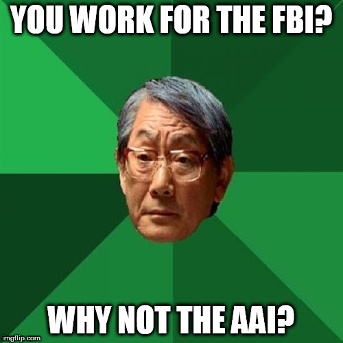 High Expectations Asian Father Meme | YOU WORK FOR THE FBI? WHY NOT THE AAI? | image tagged in memes,high expectations asian father | made w/ Imgflip meme maker