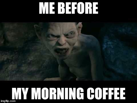 ME BEFORE MY MORNING COFFEE | image tagged in my precious | made w/ Imgflip meme maker