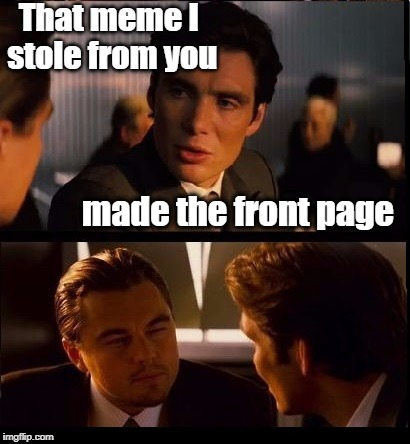 Grrr | That meme I stole from you made the front page | image tagged in inception | made w/ Imgflip meme maker
