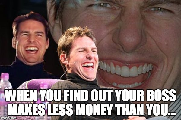 WHEN YOU FIND OUT YOUR BOSS MAKES LESS MONEY THAN YOU... | image tagged in tom cruise laughing | made w/ Imgflip meme maker