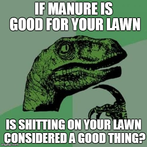 Philosoraptor Meme | IF MANURE IS GOOD FOR YOUR LAWN IS SHITTING ON YOUR LAWN CONSIDERED A GOOD THING? | image tagged in memes,philosoraptor | made w/ Imgflip meme maker