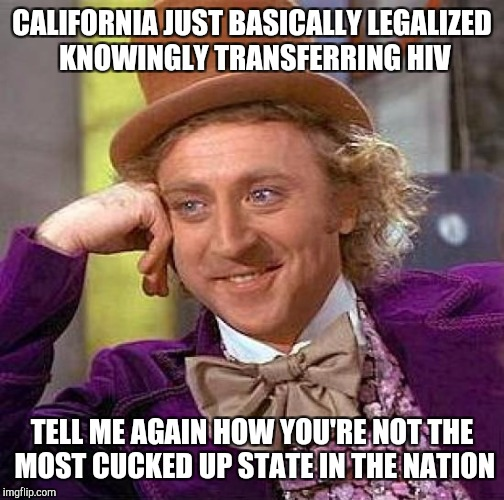 Creepy Condescending Wonka Meme | CALIFORNIA JUST BASICALLY LEGALIZED KNOWINGLY TRANSFERRING HIV TELL ME AGAIN HOW YOU'RE NOT THE MOST CUCKED UP STATE IN THE NATION | image tagged in memes,creepy condescending wonka | made w/ Imgflip meme maker