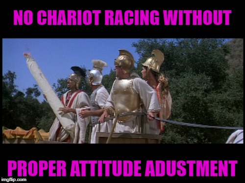 NO CHARIOT RACING WITHOUT PROPER ATTITUDE ADUSTMENT | made w/ Imgflip meme maker