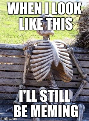 Waiting Skeleton Meme | WHEN I LOOK LIKE THIS I'LL STILL BE MEMING | image tagged in memes,waiting skeleton | made w/ Imgflip meme maker