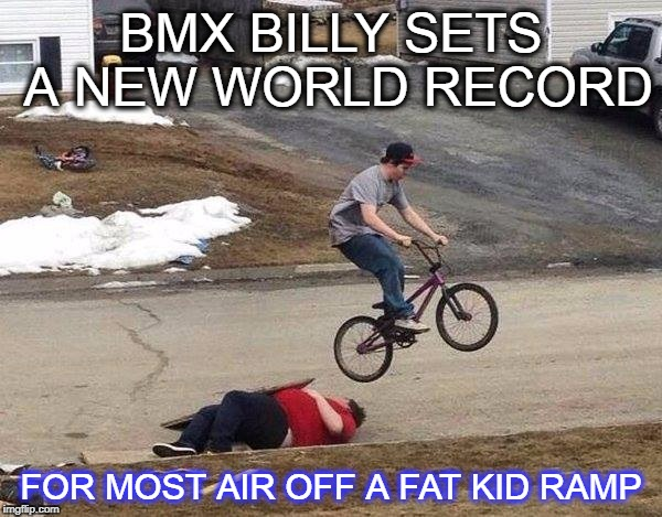 the tales of bmx billy and the fat kid | BMX BILLY SETS A NEW WORLD RECORD FOR MOST AIR OFF A FAT KID RAMP | image tagged in fat kid ramp,billy,bmx,fat kid | made w/ Imgflip meme maker