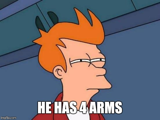 Futurama Fry Meme | HE HAS 4 ARMS | image tagged in memes,futurama fry | made w/ Imgflip meme maker