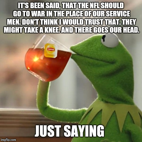 But Thats None Of My Business Meme | IT'S BEEN SAID, THAT THE NFL SHOULD GO TO WAR IN THE PLACE OF OUR SERVICE MEN. DON'T THINK I WOULD TRUST THAT. THEY MIGHT TAKE A KNEE. AND T | image tagged in memes,but thats none of my business,kermit the frog | made w/ Imgflip meme maker