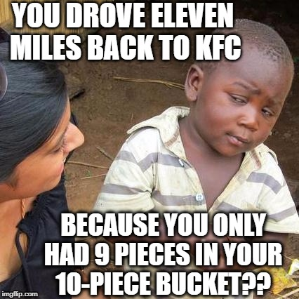 Third World Skeptical Kid Meme | YOU DROVE ELEVEN MILES BACK TO KFC BECAUSE YOU ONLY HAD 9 PIECES IN YOUR 10-PIECE BUCKET?? | image tagged in memes,third world skeptical kid | made w/ Imgflip meme maker