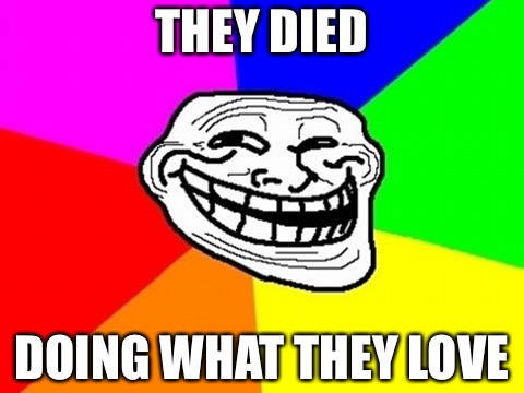 Loser libs gloating over killings  | THEY DIED DOING WHAT THEY LOVE | image tagged in memes,troll face colored,college liberal,black lives matter,two turds,punk | made w/ Imgflip meme maker
