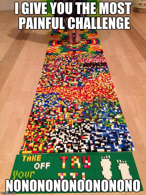 I GIVE YOU THE MOST PAINFUL CHALLENGE NONONONONOONONONO | image tagged in lego | made w/ Imgflip meme maker