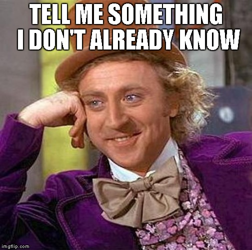 Creepy Condescending Wonka Meme | TELL ME SOMETHING I DON'T ALREADY KNOW | image tagged in memes,creepy condescending wonka | made w/ Imgflip meme maker