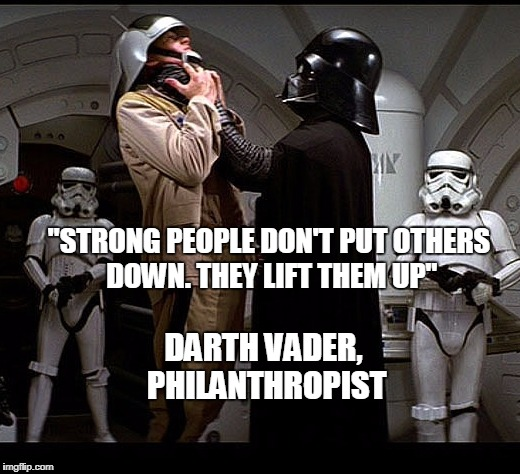 "Darth Vader episode IV | ""STRONG PEOPLE DON'T PUT OTHERS DOWN. THEY LIFT THEM UP"" DARTH VADER, PHILANTHROPIST 