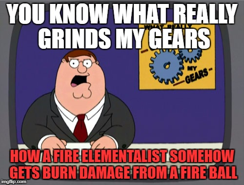 Peter Griffin News Meme | YOU KNOW WHAT REALLY GRINDS MY GEARS HOW A FIRE ELEMENTALIST SOMEHOW GETS BURN DAMAGE FROM A FIRE BALL | image tagged in memes,peter griffin news | made w/ Imgflip meme maker