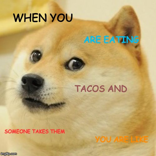Doge Meme | WHEN YOU ARE EATING TACOS AND SOMEONE TAKES THEM YOU ARE LIKE | image tagged in memes,doge | made w/ Imgflip meme maker