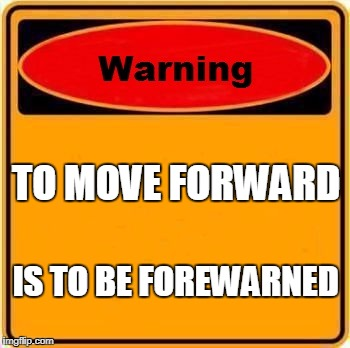 Warning Sign Meme | TO MOVE FORWARD IS TO BE FOREWARNED | image tagged in memes,warning sign | made w/ Imgflip meme maker